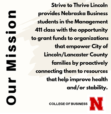 Class Mission: Strive to Thrive Lincoln provides Nebraska Business students in the Management 411 class with the opportunity to grant funds to organizations that empower City of Lincoln/Lancaster County families by proactively connecting them to resources that help improve health and/or stability.