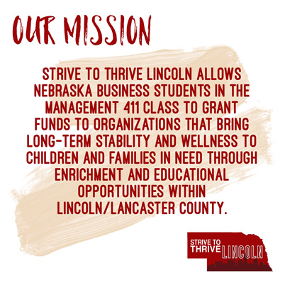Strive to Thrive Lincoln allows Nebraska Business students in the Management 411 class to grant funds to organizations that bring long-term stability and wellness to children and families in need through enrichment and educational opportunities within Lincoln/Lancaster County.